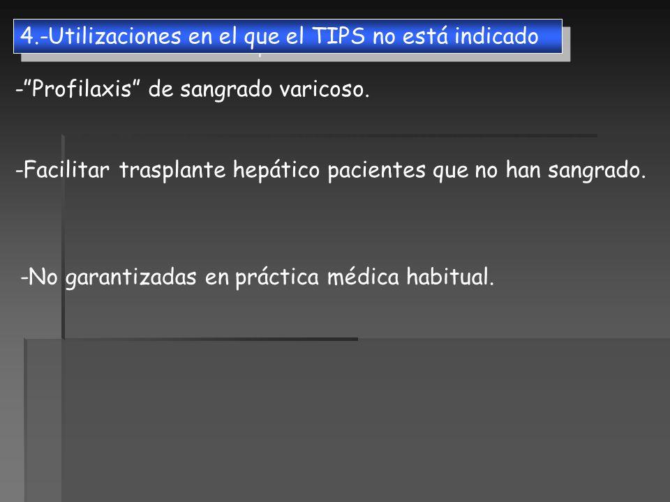4.-Utilizaciones en el que el TIPS no está indicado -Profilaxis de sangrado varicoso. -Facilitar trasplante hepático pacientes que no han sangrado. -N