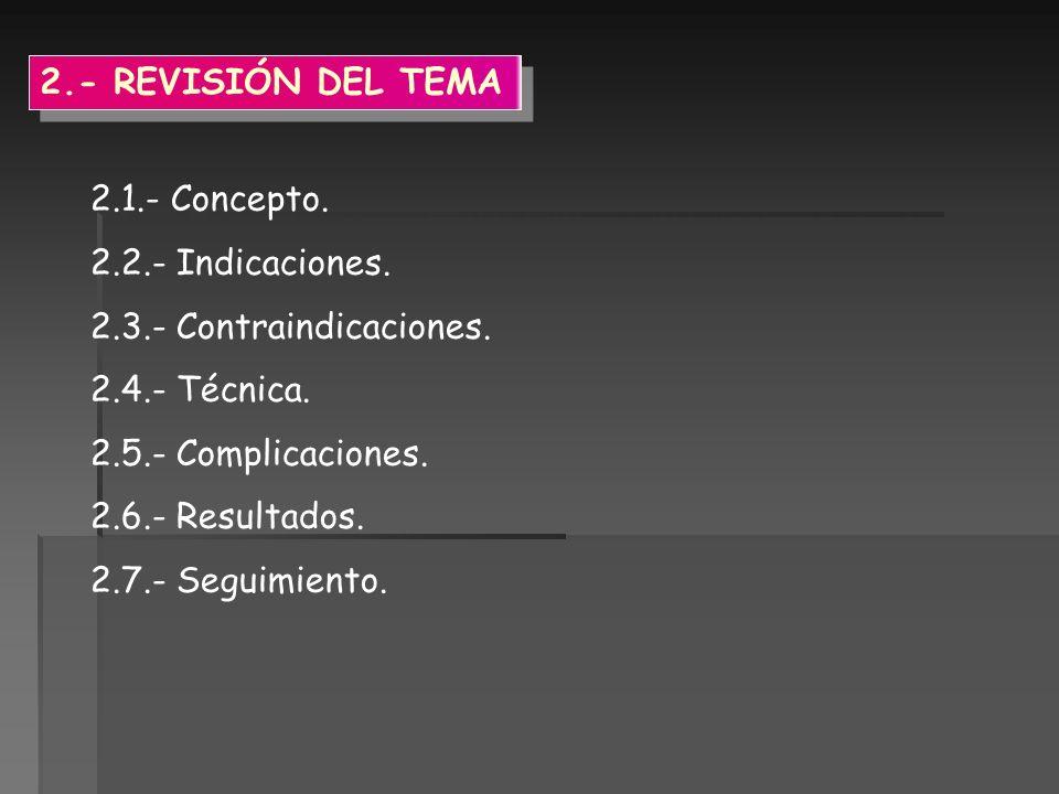 2.1.- Concepto. 2.2.- Indicaciones. 2.3.- Contraindicaciones. 2.4.- Técnica. 2.5.- Complicaciones. 2.6.- Resultados. 2.7.- Seguimiento. 2.- REVISIÓN D