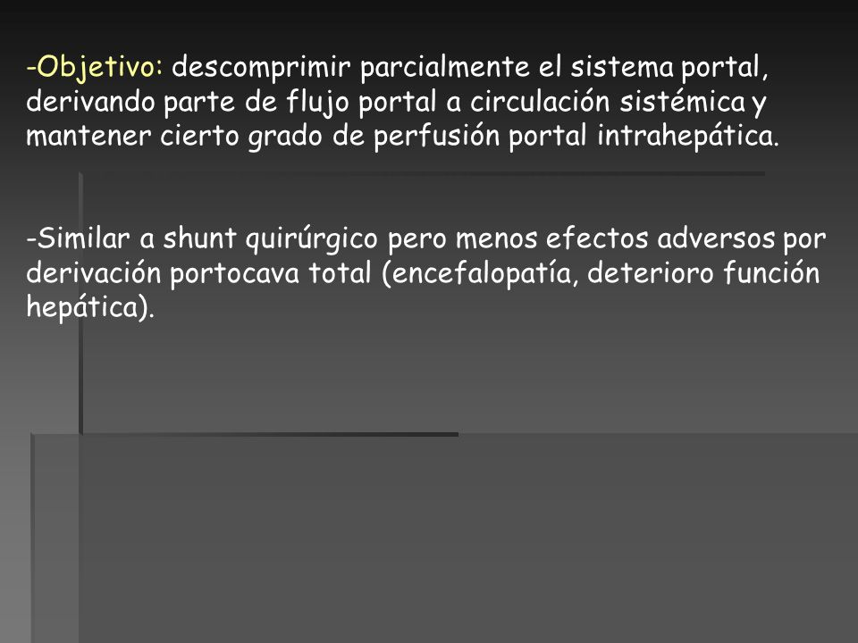 -Objetivo: descomprimir parcialmente el sistema portal, derivando parte de flujo portal a circulación sistémica y mantener cierto grado de perfusión p