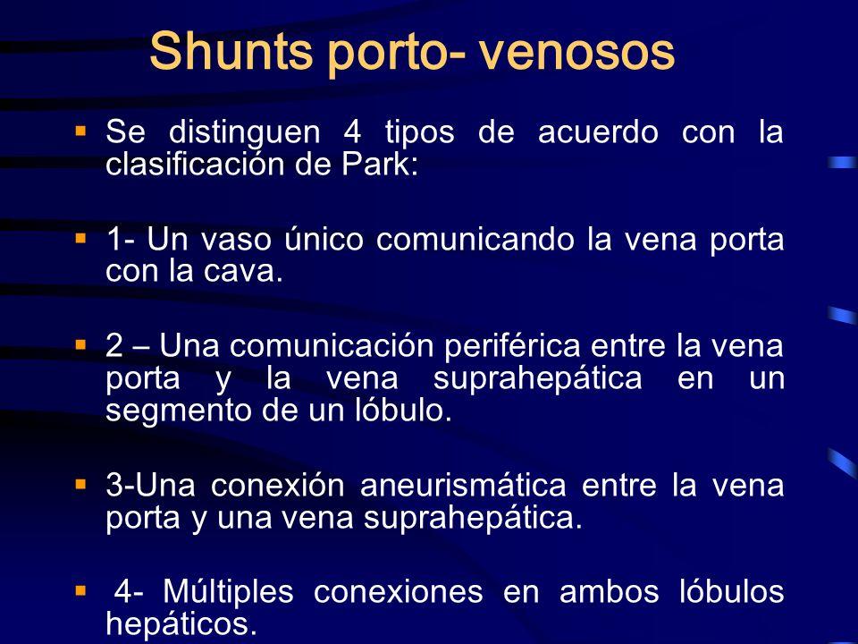 Shunts porto- venosos Se distinguen 4 tipos de acuerdo con la clasificación de Park: 1- Un vaso único comunicando la vena porta con la cava. 2 – Una c