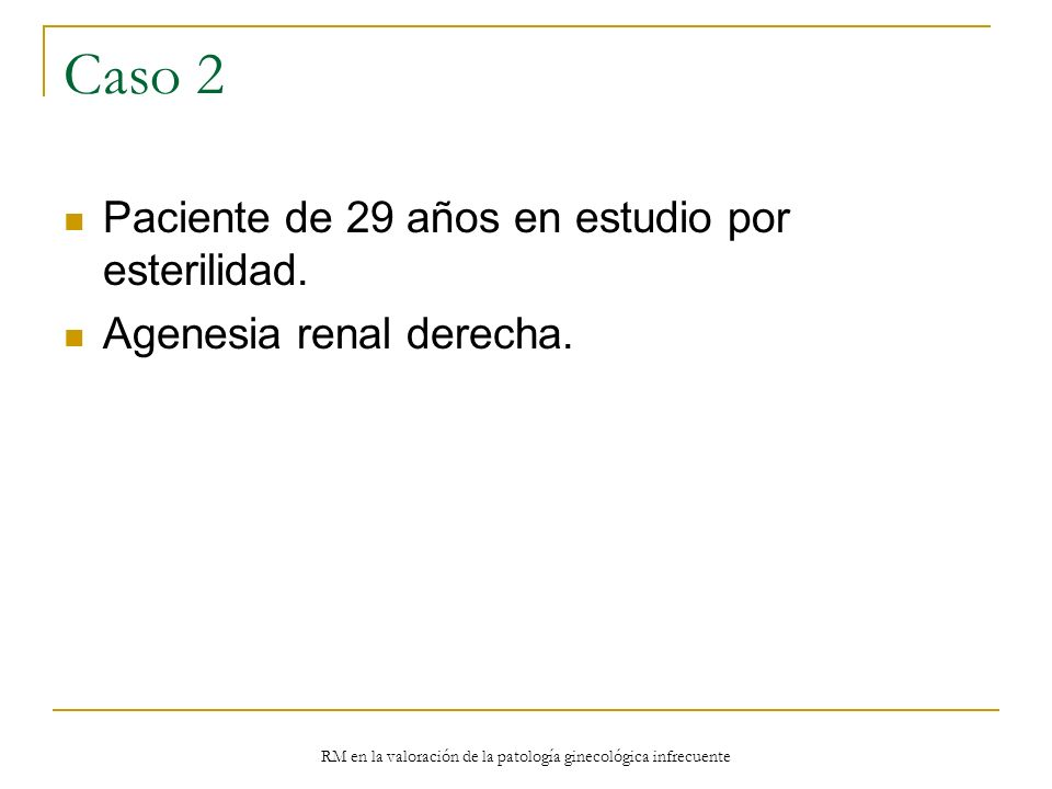 RM en la valoración de la patología ginecológica infrecuente Caso 2 Paciente de 29 años en estudio por esterilidad. Agenesia renal derecha.