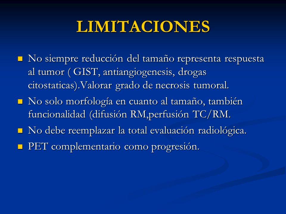 LIMITACIONES No siempre reducción del tamaño representa respuesta al tumor ( GIST, antiangiogenesis, drogas citostaticas).Valorar grado de necrosis tu