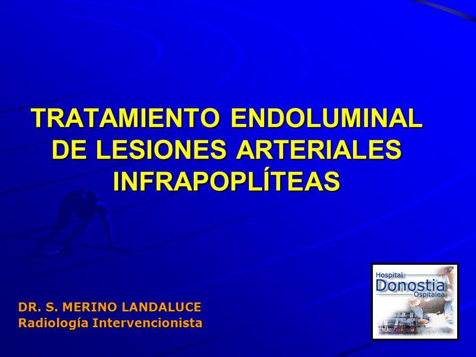 TRATAMIENTO ENDOLUMINAL DE LESIONES ARTERIALES INFRAPOPLÍTEAS DR. S. MERINO LANDALUCE Radiología Intervencionista