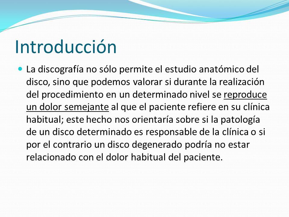 Introducción La discografía no sólo permite el estudio anatómico del disco, sino que podemos valorar si durante la realización del procedimiento en un