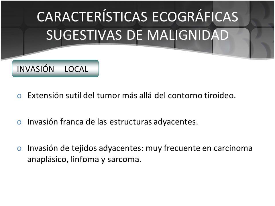 CARACTERÍSTICAS ECOGRÁFICAS SUGESTIVAS DE MALIGNIDAD INVASIÓN LOCAL oExtensión sutil del tumor más allá del contorno tiroideo. oInvasión franca de las