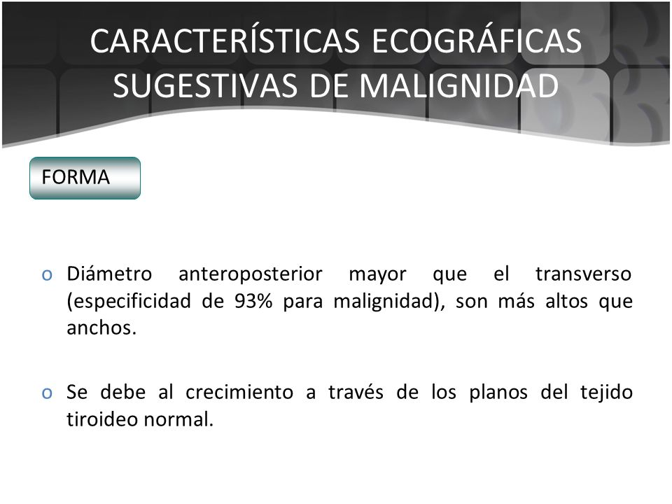 FORMA oDiámetro anteroposterior mayor que el transverso (especificidad de 93% para malignidad), son más altos que anchos. oSe debe al crecimiento a tr