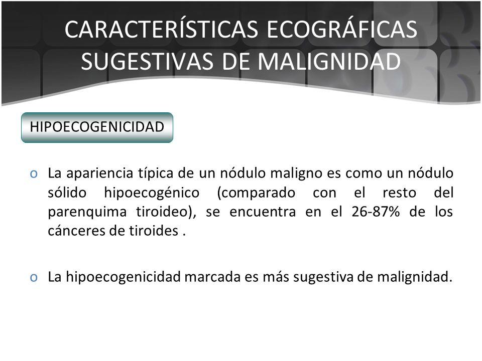 HIPOECOGENICIDAD oLa apariencia típica de un nódulo maligno es como un nódulo sólido hipoecogénico (comparado con el resto del parenquima tiroideo), s