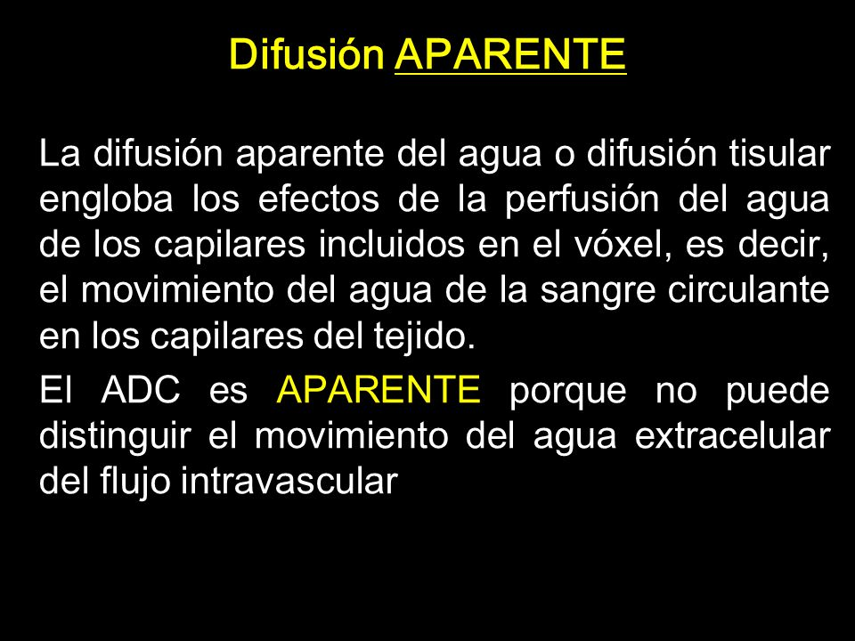 DIFUSIÓN: atenuación de la señal biexponencial - El uso de un modelo de difusión biexponencial no permite extraer coeficientes y fracciones de perfusión, pero su extracción de los cálculos ADC es importante para cuantificar las diferencias reales tisulares en difusión Difusión real Difusión + Perfusión - Si se cuantifican los valores ADC tomando en cuenta los valores de las imágenes b:0, los valores ADC disminuyen por la contribución de la perfusión Valor ADC: 0,83 x 10-3 mm2/sg ADC con valores b 0 a 1000 Valor ADC: 0,65 x 10 -3 mm 2 /sg ADC con valores b 250 a 1000