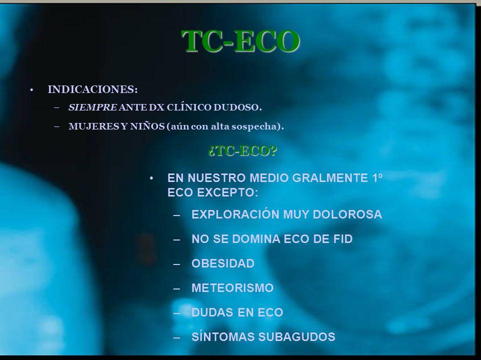 TC-ECO INDICACIONES: –SIEMPRE ANTE DX CLÍNICO DUDOSO. –MUJERES Y NIÑOS (aún con alta sospecha).¿TC-ECO? EN NUESTRO MEDIO GRALMENTE 1º ECO EXCEPTO: –EX