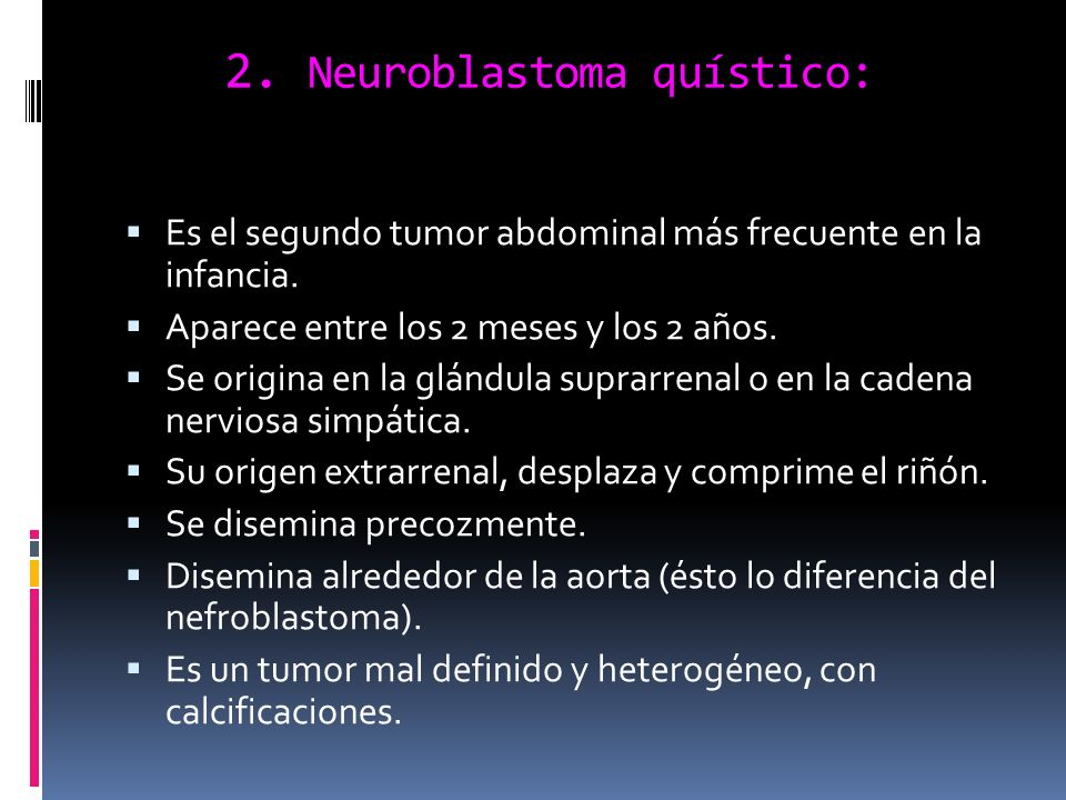 2. Neuroblastoma quístico: Es el segundo tumor abdominal más frecuente en la infancia. Aparece entre los 2 meses y los 2 años. Se origina en la glándu