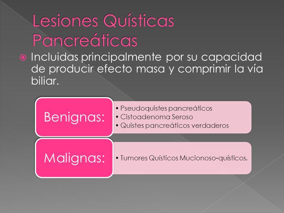 Incluidas principalmente por su capacidad de producir efecto masa y comprimir la vía biliar. Pseudoquistes pancreáticos Cistoadenoma Seroso Quistes pa