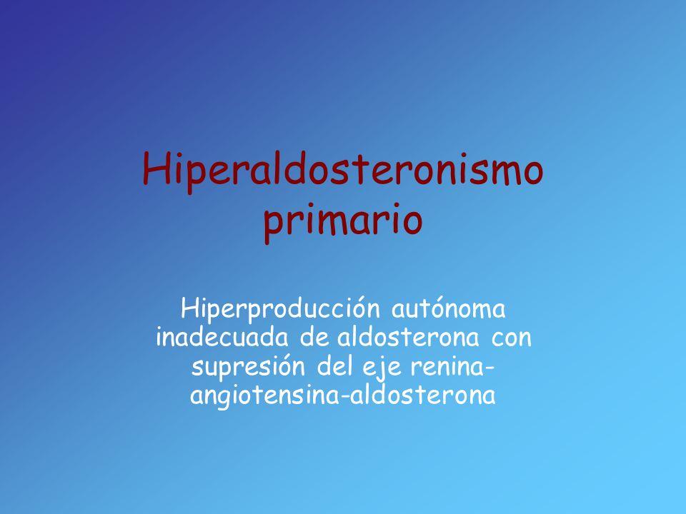 Hiperaldosteronismo primario Hiperproducción autónoma inadecuada de aldosterona con supresión del eje renina- angiotensina-aldosterona