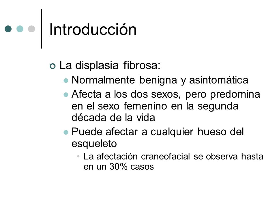 Introducción Podemos distinguir dos formas de displasia fibrosa: Displasia monostótica: Es la forma más frecuente (70%) Afecta a un solo hueso, con una o varias áreas de transformación Displasia poliostótica: Múltiples lesiones afectando a más de un hueso.