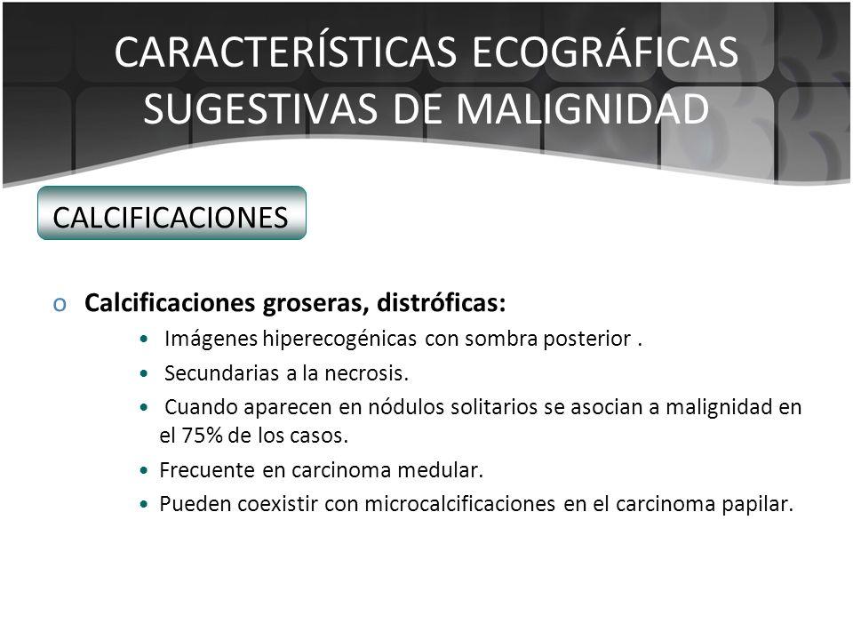 CARACTERÍSTICAS ECOGRÁFICAS SUGESTIVAS DE MALIGNIDAD CALCIFICACIONES oCalcificaciones groseras, distróficas: Imágenes hiperecogénicas con sombra poste