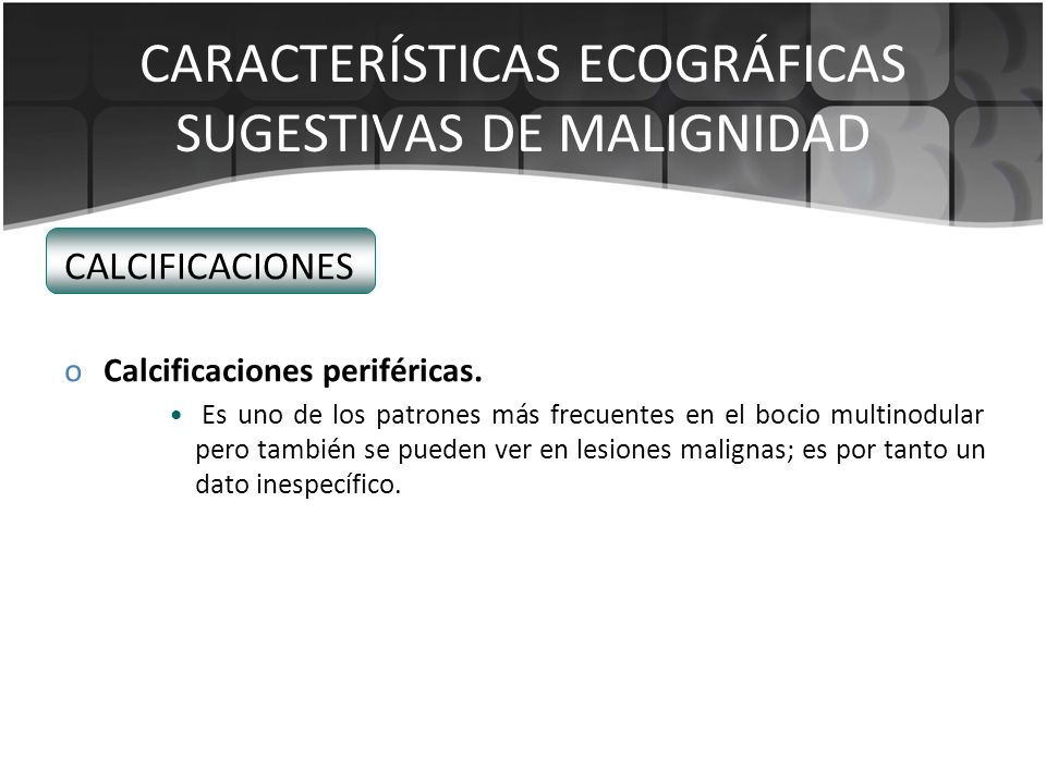 CARACTERÍSTICAS ECOGRÁFICAS SUGESTIVAS DE MALIGNIDAD CALCIFICACIONES oCalcificaciones periféricas. Es uno de los patrones más frecuentes en el bocio m