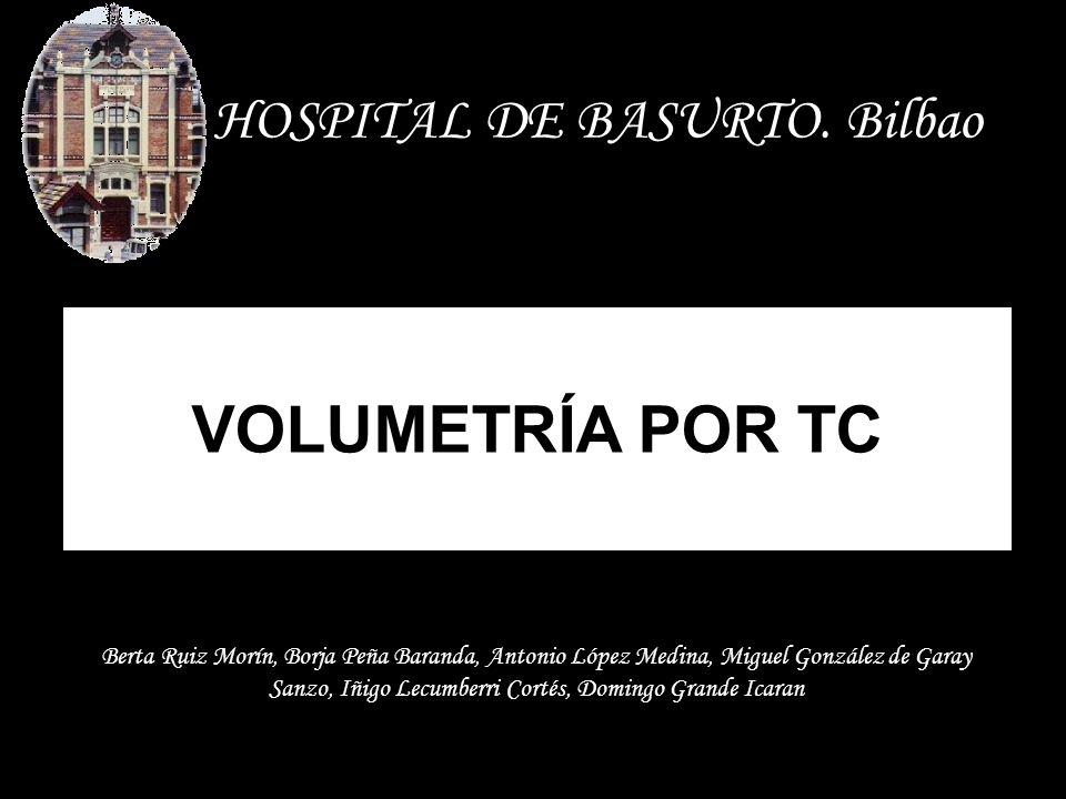 VOLUMETRÍA POR TC HOSPITAL DE BASURTO. Bilbao Berta Ruiz Morín, Borja Peña Baranda, Antonio López Medina, Miguel González de Garay Sanzo, Iñigo Lecumb