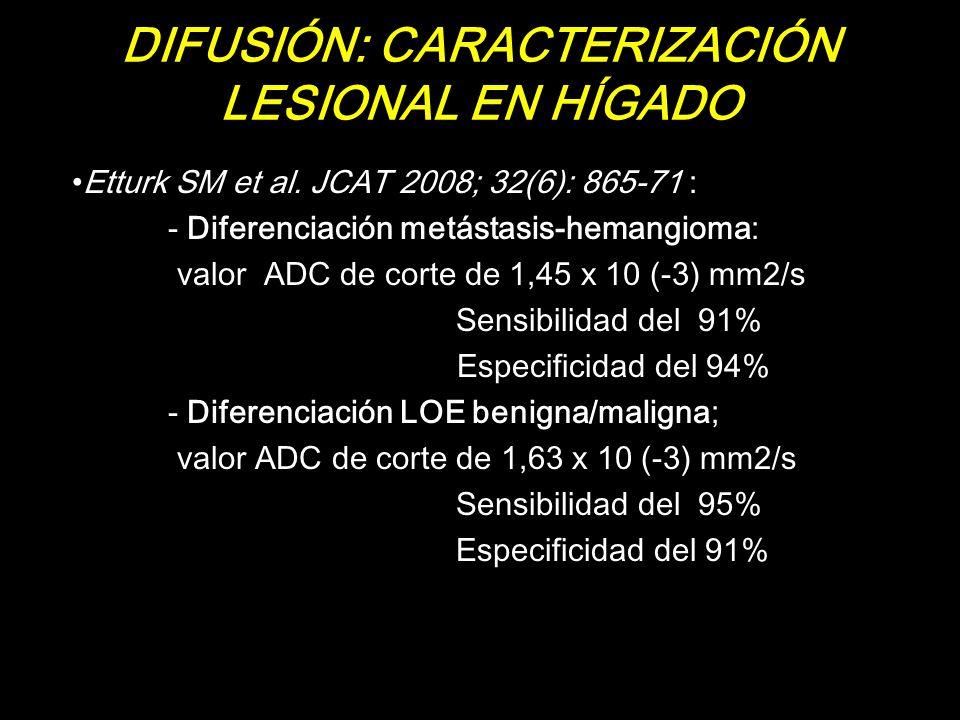 DIFUSIÓN: CARACTERIZACIÓN LESIONAL EN HÍGADO Etturk SM et al. JCAT 2008; 32(6): 865-71 : - Diferenciación metástasis-hemangioma: valor ADC de corte de