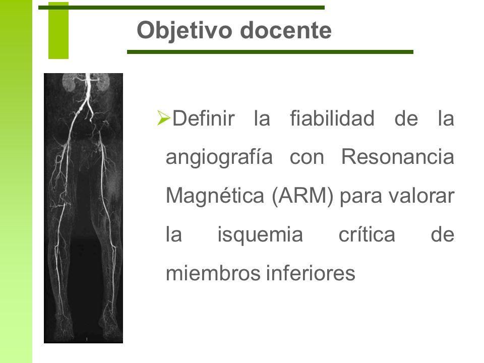 Objetivo docente Definir la fiabilidad de la angiografía con Resonancia Magnética (ARM) para valorar la isquemia crítica de miembros inferiores