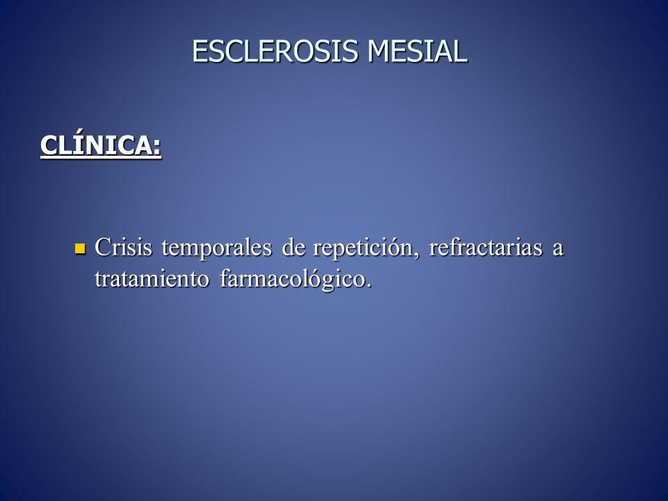 ESCLEROSIS MESIAL CLÍNICA: Crisis temporales de repetición, refractarias a tratamiento farmacológico. Crisis temporales de repetición, refractarias a