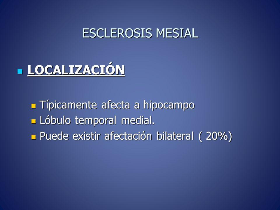 ESCLEROSIS MESIAL LOCALIZACIÓN LOCALIZACIÓN Típicamente afecta a hipocampo Típicamente afecta a hipocampo Lóbulo temporal medial. Lóbulo temporal medi