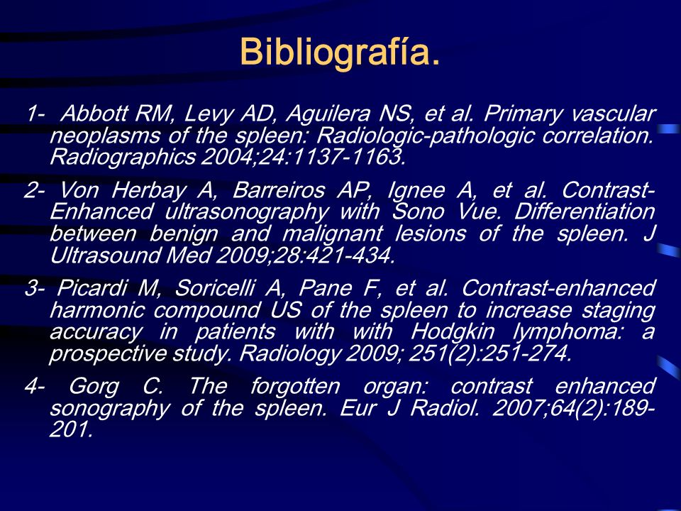 Bibliografía. 1- Abbott RM, Levy AD, Aguilera NS, et al. Primary vascular neoplasms of the spleen: Radiologic-pathologic correlation. Radiographics 20