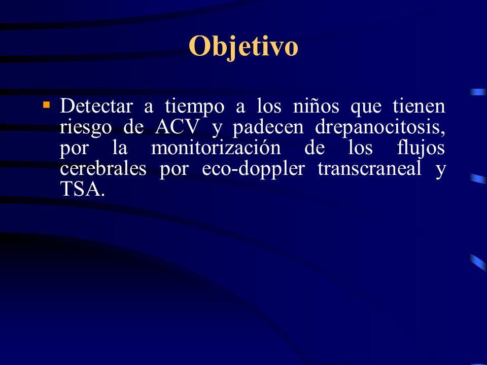 Objetivo Detectar a tiempo a los niños que tienen riesgo de ACV y padecen drepanocitosis, por la monitorización de los flujos cerebrales por eco-doppler transcraneal y TSA.
