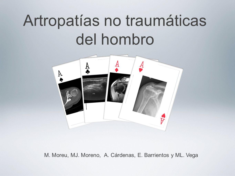 Artropatías no traumáticas del hombro M. Moreu, MJ. Moreno, A. Cárdenas, E. Barrientos y ML. Vega