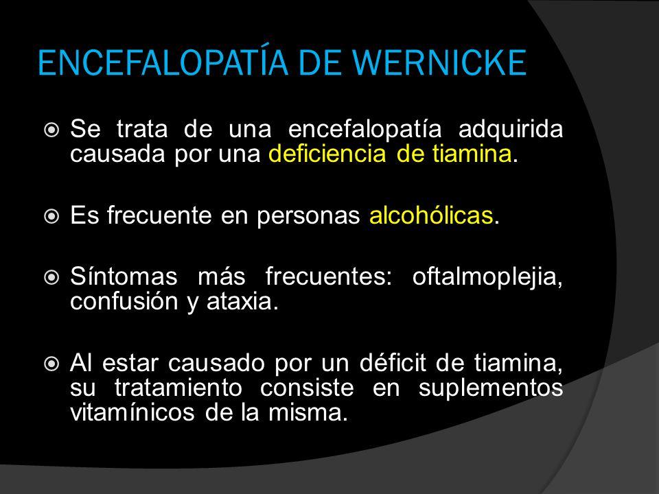 ENCEFALOPATÍA DE WERNICKE Se trata de una encefalopatía adquirida causada por una deficiencia de tiamina. Es frecuente en personas alcohólicas. Síntom