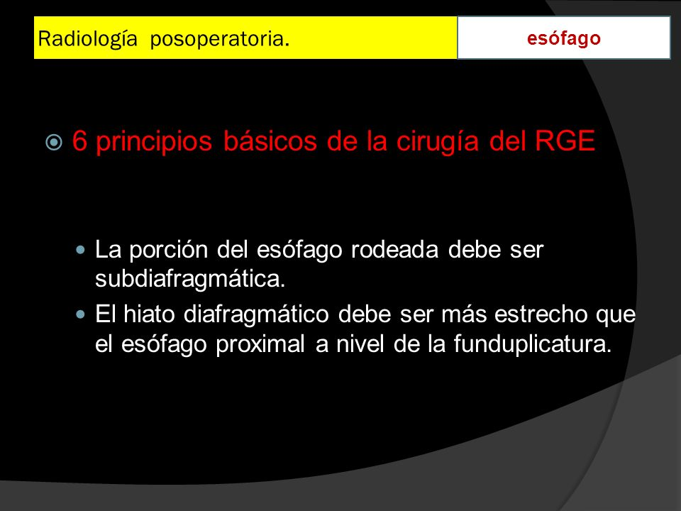 Radiología posoperatoria. esófago 6 principios básicos de la cirugía del RGE La porción del esófago rodeada debe ser subdiafragmática. El hiato diafra