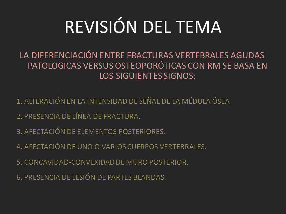 REVISIÓN DEL TEMA LA DIFERENCIACIÓN ENTRE FRACTURAS VERTEBRALES AGUDAS PATOLOGICAS VERSUS OSTEOPORÓTICAS CON RM SE BASA EN LOS SIGUIENTES SIGNOS: 1. A