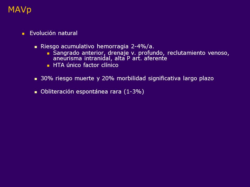 MAVp Evolución natural Riesgo acumulativo hemorragia 2-4%/a. Sangrado anterior, drenaje v. profundo, reclutamiento venoso, aneurisma intranidal, alta