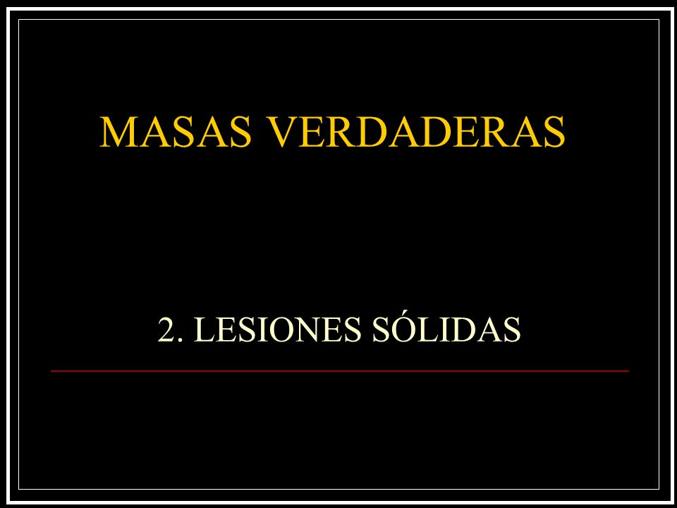 2. LESIONES SÓLIDAS MASAS VERDADERAS