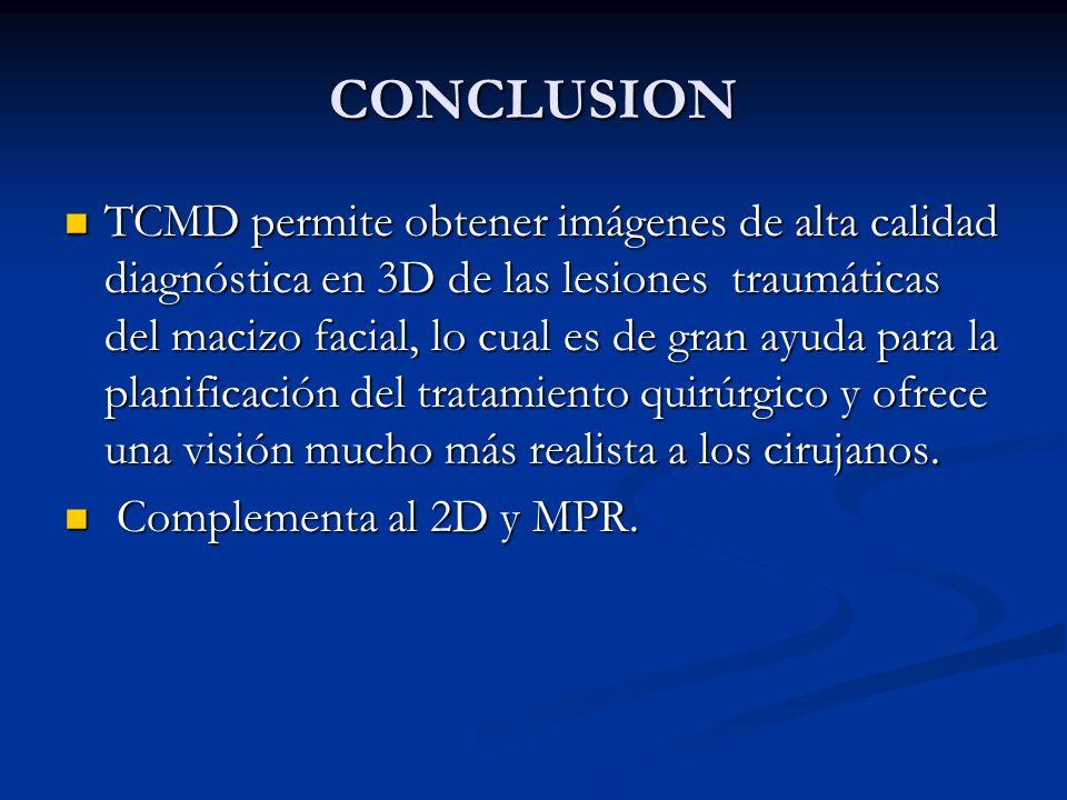 CONCLUSION TCMD permite obtener imágenes de alta calidad diagnóstica en 3D de las lesiones traumáticas del macizo facial, lo cual es de gran ayuda para la planificación del tratamiento quirúrgico y ofrece una visión mucho más realista a los cirujanos.