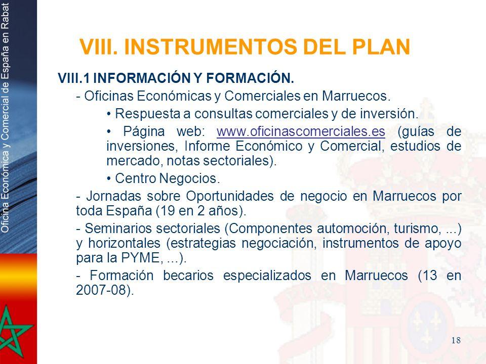 18 VIII. INSTRUMENTOS DEL PLAN VIII.1 INFORMACIÓN Y FORMACIÓN. - Oficinas Económicas y Comerciales en Marruecos. Respuesta a consultas comerciales y d