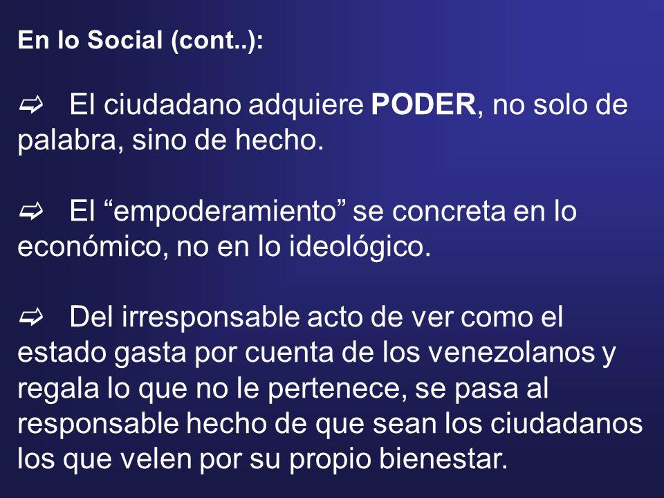 En lo Social (cont..): El ciudadano adquiere PODER, no solo de palabra, sino de hecho. El empoderamiento se concreta en lo económico, no en lo ideológ