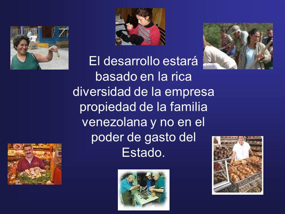 El desarrollo estará basado en la rica diversidad de la empresa propiedad de la familia venezolana y no en el poder de gasto del Estado.