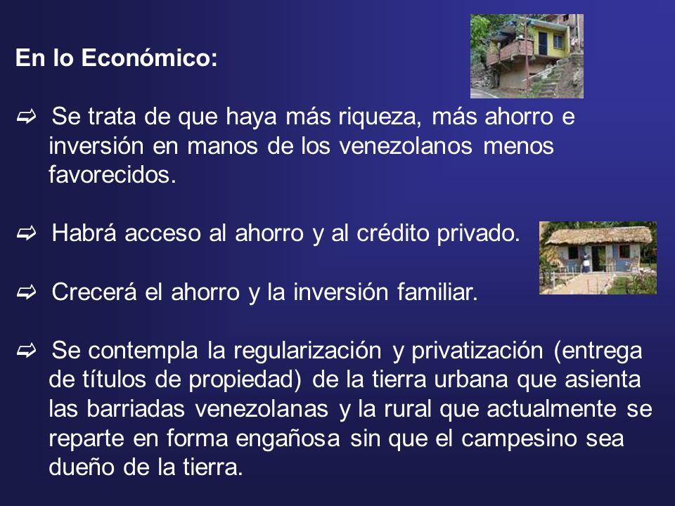 En lo Económico: Se trata de que haya más riqueza, más ahorro e inversión en manos de los venezolanos menos favorecidos. Habrá acceso al ahorro y al c