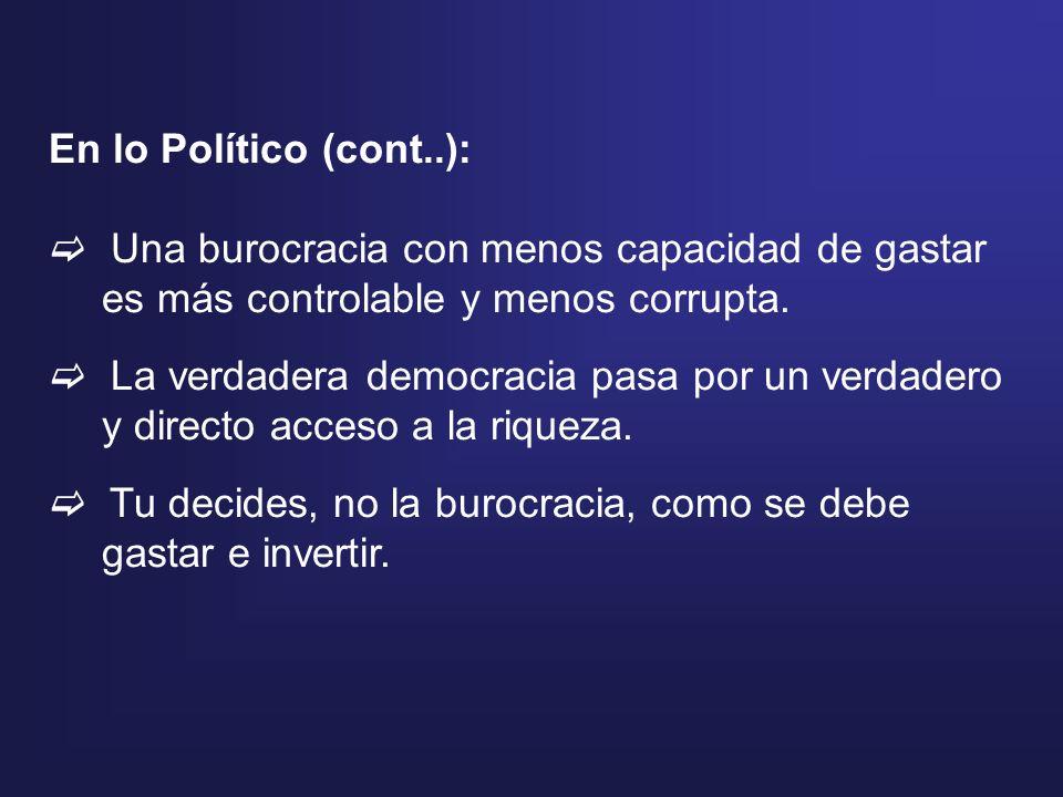 En lo Político (cont..): Una burocracia con menos capacidad de gastar es más controlable y menos corrupta. La verdadera democracia pasa por un verdade