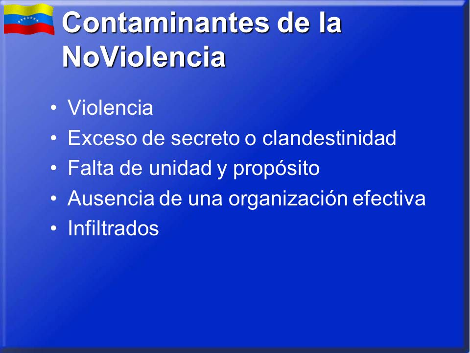 Contaminantes de la NoViolencia Violencia Exceso de secreto o clandestinidad Falta de unidad y propósito Ausencia de una organización efectiva Infiltrados