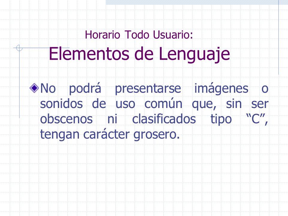 Horario Todo Usuario: Elementos de Lenguaje No podrá presentarse imágenes o sonidos de uso común que, sin ser obscenos ni clasificados tipo C, tengan