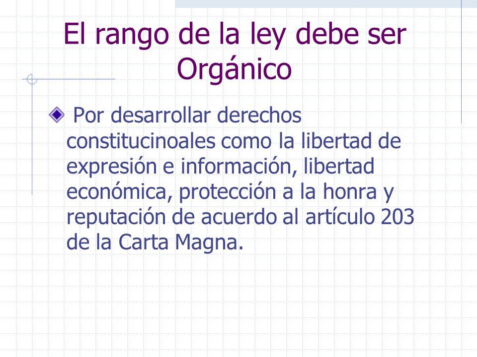 El rango de la ley debe ser Orgánico Por desarrollar derechos constitucinoales como la libertad de expresión e información, libertad económica, protec