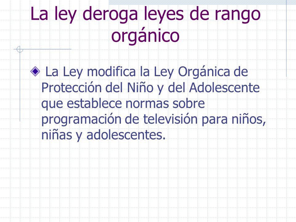 La ley deroga leyes de rango orgánico La Ley modifica la Ley Orgánica de Protección del Niño y del Adolescente que establece normas sobre programación
