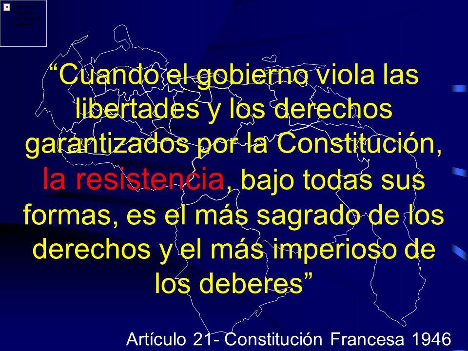 Cuando el gobierno viola las libertades y los derechos garantizados por la Constitución, la resistencia, bajo todas sus formas, es el más sagrado de los derechos y el más imperioso de los deberes Artículo 21- Constitución Francesa 1946