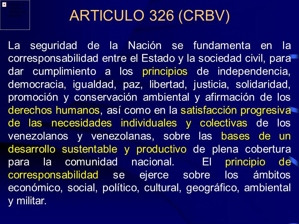 ARTICULO 326 (CRBV) La seguridad de la Nación se fundamenta en la corresponsabilidad entre el Estado y la sociedad civil, para dar cumplimiento a los principios de independencia, democracia, igualdad, paz, libertad, justicia, solidaridad, promoción y conservación ambiental y afirmación de los derechos humanos, así como en la satisfacción progresiva de las necesidades individuales y colectivas de los venezolanos y venezolanas, sobre las bases de un desarrollo sustentable y productivo de plena cobertura para la comunidad nacional.
