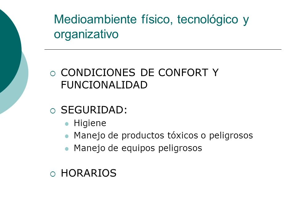 Medioambiente físico, tecnológico y organizativo CONDICIONES DE CONFORT Y FUNCIONALIDAD SEGURIDAD: Higiene Manejo de productos tóxicos o peligrosos Manejo de equipos peligrosos HORARIOS