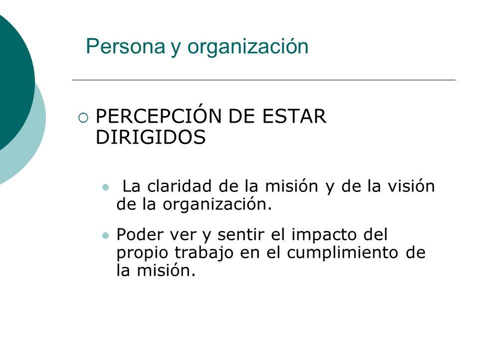 Persona y organización PERCEPCIÓN DE ESTAR DIRIGIDOS La claridad de la misión y de la visión de la organización.