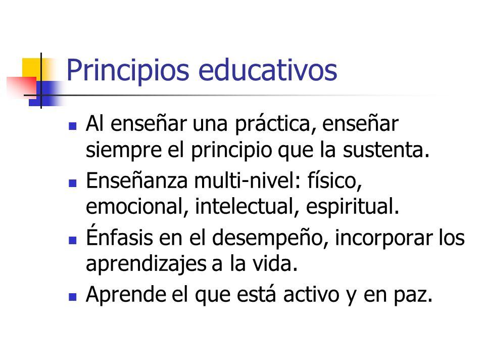 Principios educativos Al enseñar una práctica, enseñar siempre el principio que la sustenta. Enseñanza multi-nivel: físico, emocional, intelectual, es