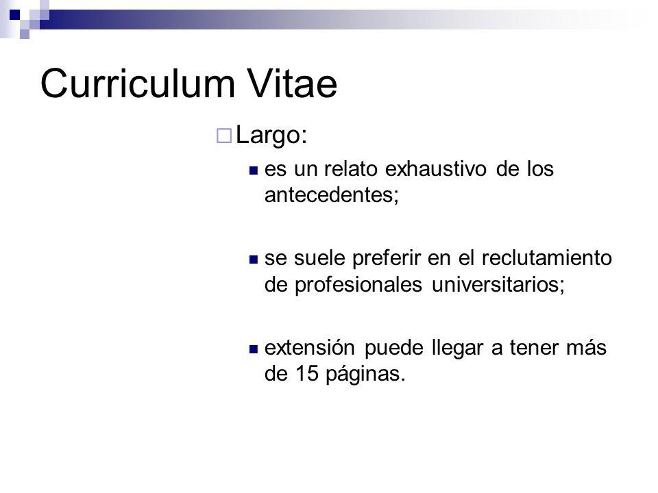 Curriculum Vitae Largo: es un relato exhaustivo de los antecedentes; se suele preferir en el reclutamiento de profesionales universitarios; extensión puede llegar a tener más de 15 páginas.
