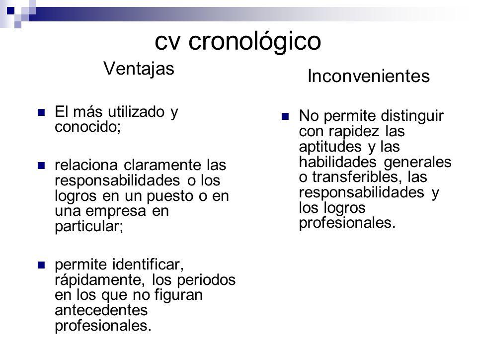 cv cronológico Ventajas El más utilizado y conocido; relaciona claramente las responsabilidades o los logros en un puesto o en una empresa en particular; permite identificar, rápidamente, los periodos en los que no figuran antecedentes profesionales.
