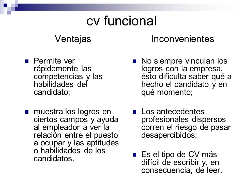 cv funcional Ventajas Permite ver rápidemente las competencias y las habilidades del candidato; muestra los logros en ciertos campos y ayuda al empleador a ver la relación entre el puesto a ocupar y las aptitudes o habilidades de los candidatos.